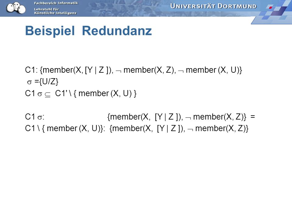 Beispiel Redundanz C1: {member(X, [Y | Z ]),  member(X, Z),  member (X, U)} s ={U/Z} C1 s  C1 \ { member (X, U) }